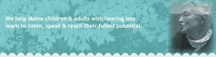 We help Maine's children and adults with hearing loss learn to listen, speak and reach their fullest potential